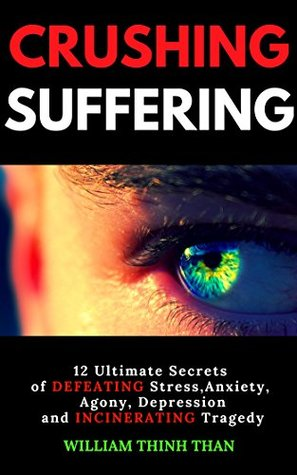 CRUSHING SUFFERING: 12 Ultimate Secrets of DEFEATING Stress, Anxiety, Agony, Depression and INCINERATING Tragedy (With Extreme Survival Stories and Inspiring Life Quotes), Revised and Updated Edition