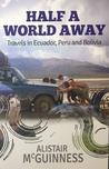 Half a World Away: Travels in Ecuador, Peru and Bolivia