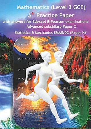 Mathematics (Level 3 GCE) A Star Practice Paper with Answers for Edexcel and Pearson Examinations: Advanced Subsidiary Paper 2: Statistics and Mechanics 8MA0/02(Paper K) (SWANASH)