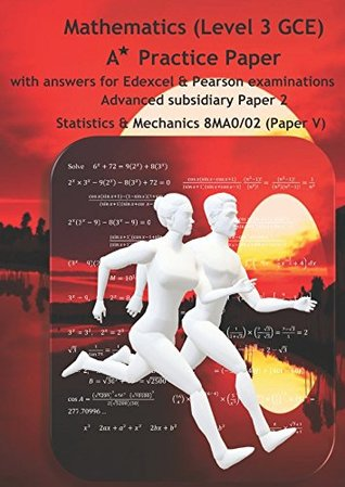 Mathematics (Level 3 GCE) A Star Practice Paper with Answers for Edexcel and Pearson examinations: Advanced Subsidiary Paper 2: Statistics and Mechanics 8MA0/02(Paper V) (SWANASH)