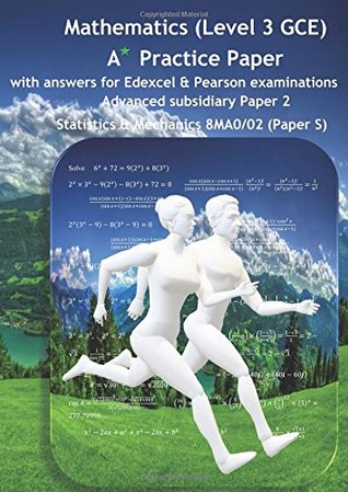 Mathematics (Level 3 GCE) A Star Practice Paper with Answers for Edexcel and Pearson Examination: Advanced Subsidiary Paper 2: Statistics and Mechanics 8MA0/02 (Paper S) (SWANASH)