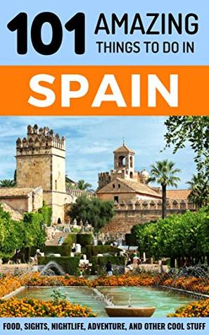 101 Amazing Things to Do in Spain: Spain Travel Guide