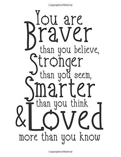 You are braver than you believe Stronger then you seem Smarter Than you think & Loved more than you know: Strength quote journal, 110 unlined ... for life/ business /office /student/ teacher
