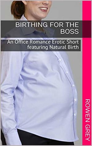 Birthing for the Boss: An Office Romance Erotic Short featuring Natural Birth