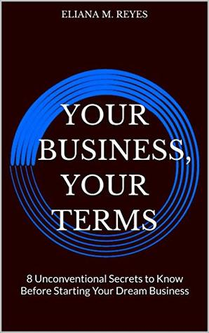 Your Business, Your Terms: 8 Unconventional Secrets to Know Before Starting Your Dream Business