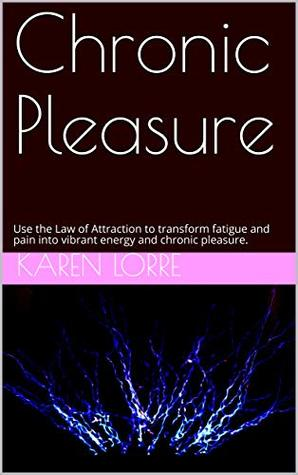 Chronic Pleasure: Use the Law of Attraction to Transform Fatigue and Pain into Vibrant Energy
