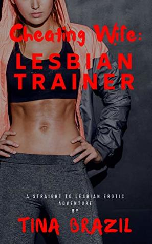Cheating Wife: Lesbian Trainer: A Straight to Lesbian Erotic Adventure by Tina Brazil