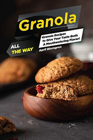 Granola All the Way: Granola Recipes to Give Your Taste Buds A Mouthwatering Flavor!