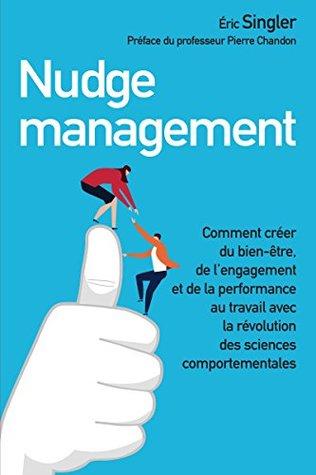 Nudge management: Comment créer du bien-être, de l'engagement et de la performance au travail avec la révolution des sciences comportementales