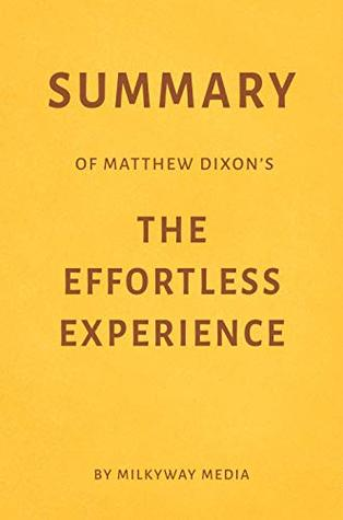 Summary of Matthew Dixon's The Effortless Experience by Milkyway Media