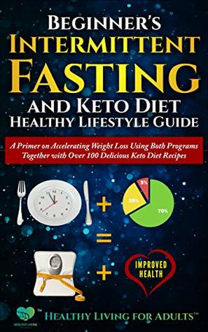 Beginner's Intermittent Fasting and Keto Diet Healthy Lifestyle Guide: A Primer on Accelerating Weight Loss Using Both Programs Together with Over 100 Delicious Keto Diet Recipes