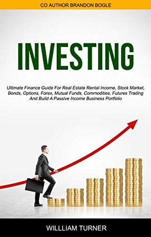 Investing: Ultimate Finance Guide For Real Estate Rental Income, Stock Market, Bonds, Options, Forex, Mutual Funds, Commodities, Futures Trading, And Build A Passive Income Business Portfolio