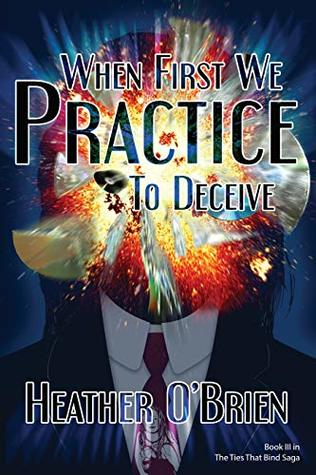 When First We Practice to Deceive (The Ties That Bind saga Book 3)