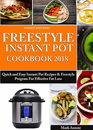 Weight Watchers Freestyle Instant Pot Cookbook 2018: Quick and Easy Instant Pot Recipes & Freestyle Program For Effective Fat Loss (Flex and Weight Watchers ... Instant Pot) (Weight Watchers Cookbook)