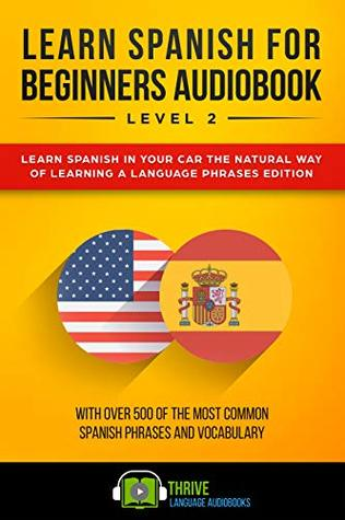 Learn Spanish for Beginners Audiobook Level 2: Learn Spanish in Your Car the Natural Way of Learning a Language Phrases Edition. With over 500 of the most common Spanish phrases and vocabulary.