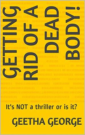 Getting Rid of A Dead Body!: It's NOT a thriller or is it?