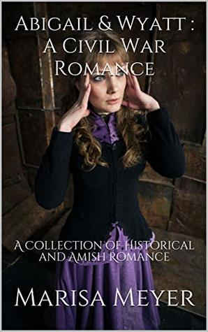 Abigail & Wyatt : A Civil War Romance: A Collection of Historical and Amish Romance