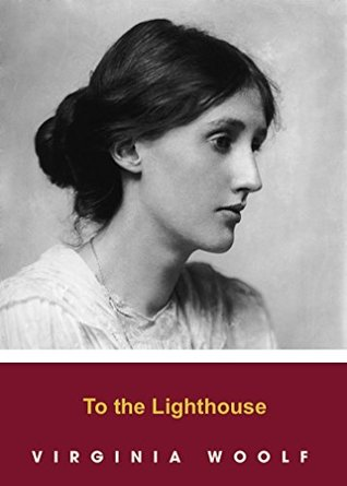 TO THE LIGHTHOUSE by Virginia Woolf author of The Voyage Out; Night and Day; Jacob's Room; Mrs. Dalloway; To the Lighthouse; Orlando; The Waves; The Years and Between the Acts) (Annotated)