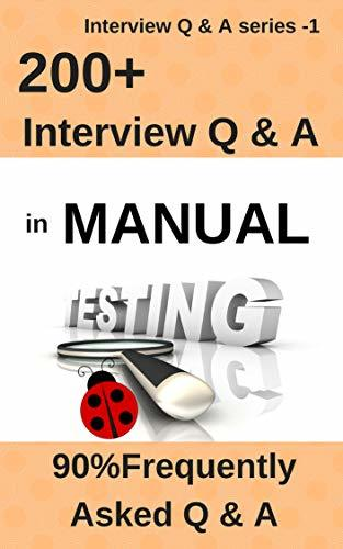 200+ Frequently Asked Interview Questions & Answers in Manual Testing: 90% Frequently Asked Q & A (Interview Q & A Series Book 14)