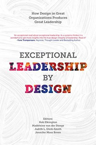 Exceptional Leadership by Design: How Design in Great Organizations Produces Great Leadership