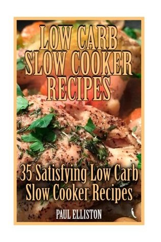 Low Carb Slow Cooker Recipes: 35 Satisfying Low Carb Slow Cooker Recipes: (low carbohydrate, high protein, low carbohydrate foods, low carb, low carb cookbook, low carb recipes)