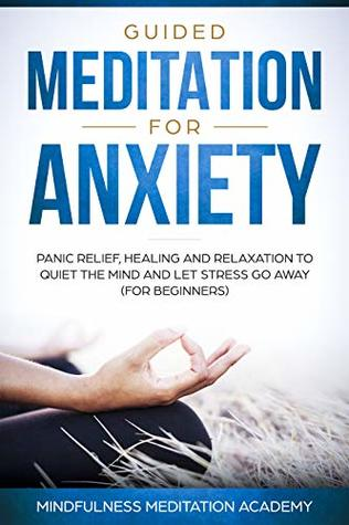 Guided Meditation for Anxiety, Panic Relief, Healing and Relaxation to Quiet the Mind and let Stress go Away (for Beginners) (Mindfulness Meditation Book 1)