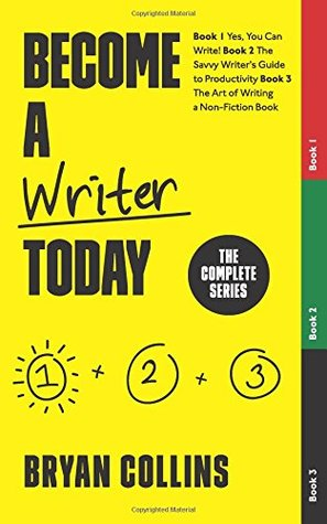 Become a Writer Today: The Complete Series: The Complete Series: Book 1: Yes, You Can Write! | Book 2: The Savvy Writer's Guide to Productivity | Book 3: The Art of Writing a Non-Fiction Book