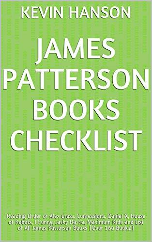 James Patterson Books Checklist: Reading Order of Alex Cross, Confessions, Daniel X, House of Robots, I Funny, Jacky Ha-Ha, Maximum Ride and List of All James Patterson Books (Over 160 Books!)