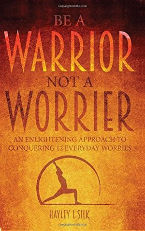 Be a Warrior Not a Worrier: An Enlightening Approach to Conquering 12 Everyday Worries