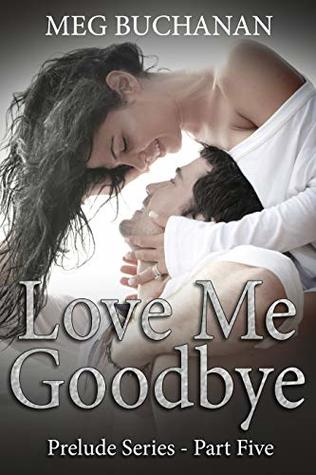 Love-me-GoodbyePrelude-Series-Part-Five-Meg-Buchanan