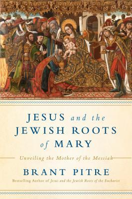 Jesus and the Jewish Roots of Mary by Brant Pitre