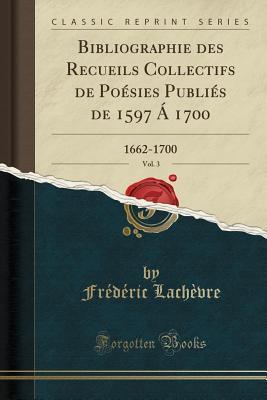 Bibliographie Des Recueils Collectifs de Po�sies Publi�s de 1597 � 1700, Vol. 3: 1662-1700