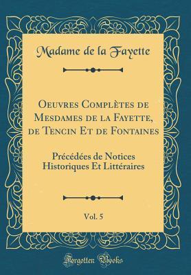 Oeuvres Compl�tes de Mesdames de la Fayette, de Tencin Et de Fontaines, Vol. 5: Pr�c�d�es de Notices Historiques Et Litt�raires