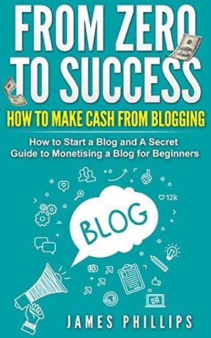 From Zero to Success: How to Make Cash From Blogging, How to Start a Blog and A Secret Guide to Monetising a Blog for Beginners.