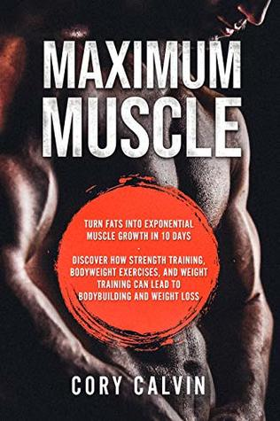 Build Muscle: Maximum: Turn Fats Into Exponential Muscle Growth in 10 Days - Discover How Strength Training, Bodyweight exercises, and Weight Training Can Lead To Bodybuilding and Weight Loss