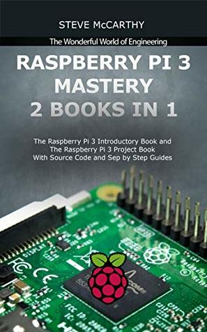 Raspberry Pi 3 Mastery - 2 Books in 1: The Raspberry Pi 3 Introductory Book and The Raspberry Pi 3 Project Book - With Source Code and Sep by Step Guides (The Wonderful World of Engineering)