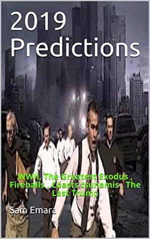 2019 Predictions: WWIII , The Greatest Exodus , Fireballs , Coasts tsunamis , The Last Trump (Predictions of 2019 Book 3)
