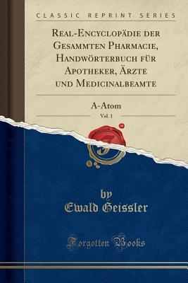 Real-Encyclop�die Der Gesammten Pharmacie, Handw�rterbuch F�r Apotheker, �rzte Und Medicinalbeamte, Vol. 1: Ā-Atom