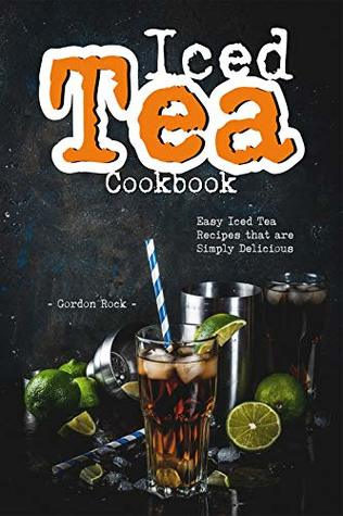 Iced Tea Cookbook: Easy Iced Tea Recipes that are Simply Delicious