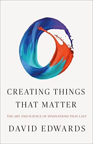 Creating Things That Matter: The Art and Science of Innovations That Last