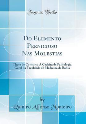 Do Elemento Pernicioso NAS Molestias: These de Concurso � Cadeira de Pathologia Geral Da Faculdade de Medicina Da Bahia