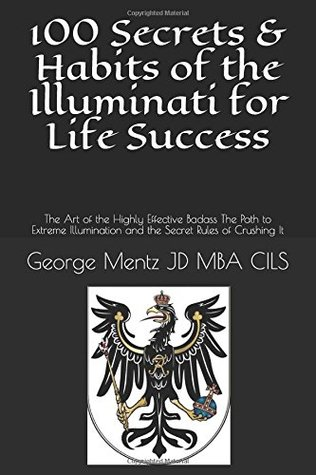 100 Secrets & Habits of the Illuminati for Life Success: The Art of the Highly Effective Badass The Path to Extreme Illumination and the Secret Rules of Crushing It