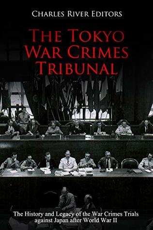 The Tokyo War Crimes Tribunal: The History and Legacy of the War Crimes Trials against Japan after World War II
