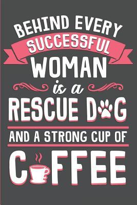 Behind Every Successful Woman Is a Rescue Dog and a Strong Cup of Coffee: Dog Rescue, Adoption or Foster Journal, Planner or Diary (120 Blank Lined Pages)