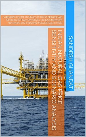 Indian Natural Gas Price Sensitivity and Scenario analysis: A detailed report on Study of Indian Natural Gas Scenario & Price Sensitivity analysis between domestic and imported Natural Gas in India