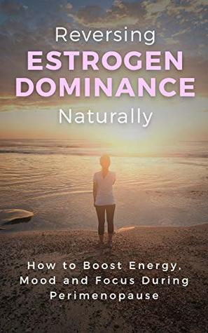 Reversing Estrogen Dominance Naturally: How to Boost Energy, Mood and Focus During Perimenopause (Women's Health Series Book 1)