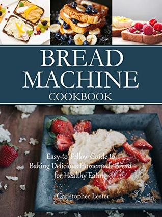 Bread Machine Cookbook: Easy-to-Follow Guide to Baking Delicious Homemade Bread for Healthy Eating