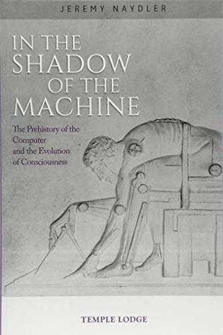 In The Shadow of the Machine: The Prehistory of the Computer and the Evolution of Consciousness