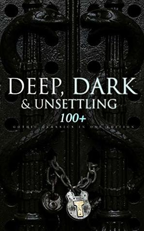 Deep, Dark & Unsettling: 100+ Gothic Classics in One Edition: Novels, Tales and Poems: The Mysteries of Udolpho, The Tell-Tale Heart, Wuthering Heights, ... Rhine, The Headless Horseman & many more