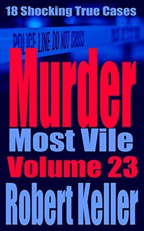 Murder Most Vile Volume 23: 18 Shocking True Crime Murder Cases (True Crime Murder Books)